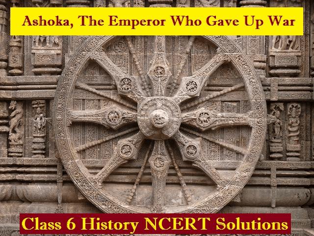 NCERT Solutions - Ashoka The Emperor Who Gave Up The War Class 6 Notes   EduRev
